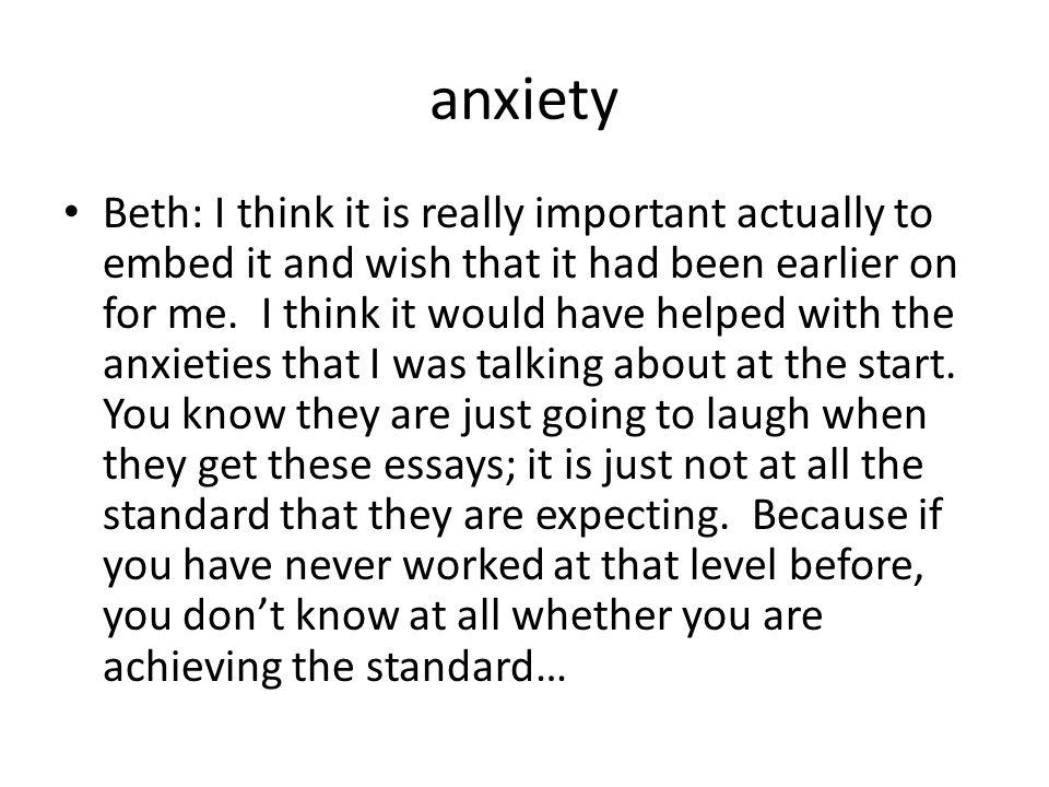 anxiety Beth: I think it is really important actually to embed it and wish that it had been earlier on for me.