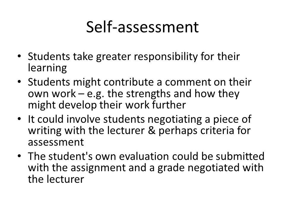 Self-assessment Students take greater responsibility for their learning Students might contribute a comment on their own work – e.g.