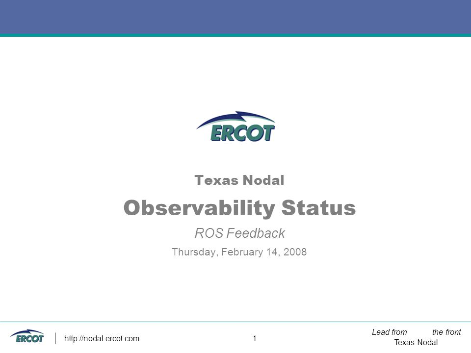 Lead from the front Texas Nodal http://nodal.ercot.com 1 Texas Nodal Observability Status ROS Feedback Thursday, February 14, 2008