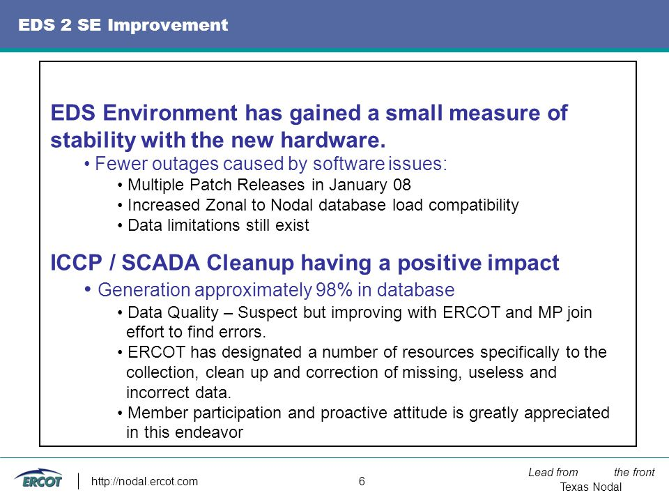 Lead from the front Texas Nodal http://nodal.ercot.com 6 EDS 2 SE Improvement EDS Environment has gained a small measure of stability with the new hardware.