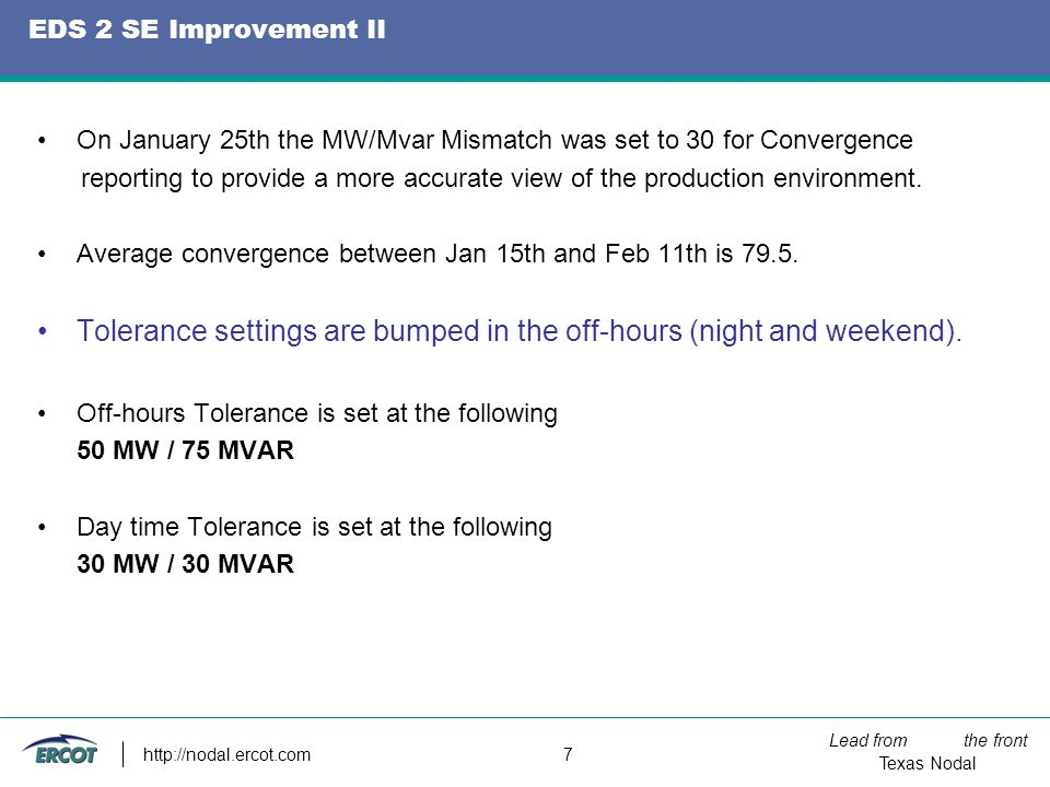 Lead from the front Texas Nodal http://nodal.ercot.com 7 EDS 2 SE Improvement II On January 25th the MW/Mvar Mismatch was set to 30 for Convergence reporting to provide a more accurate view of the production environment.