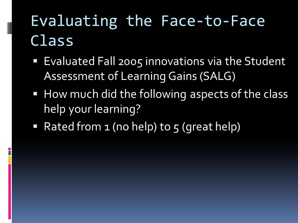 Evaluating the Face-to-Face Class Evaluated Fall 2005 innovations via the Student Assessment of Learning Gains (SALG) How much did the following aspects of the class help your learning.