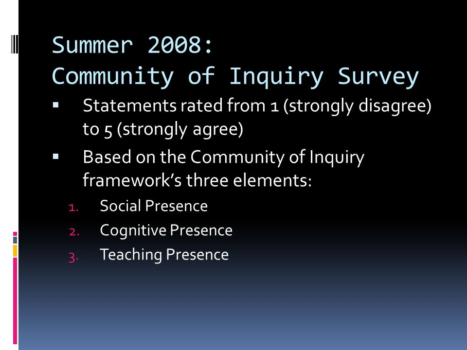 Summer 2008: Community of Inquiry Survey Statements rated from 1 (strongly disagree) to 5 (strongly agree) Based on the Community of Inquiry frameworks three elements: 1.