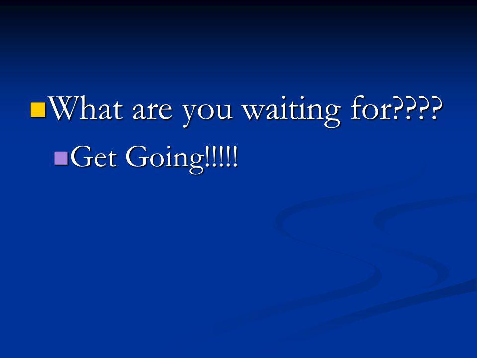 What are you waiting for What are you waiting for Get Going!!!!! Get Going!!!!!