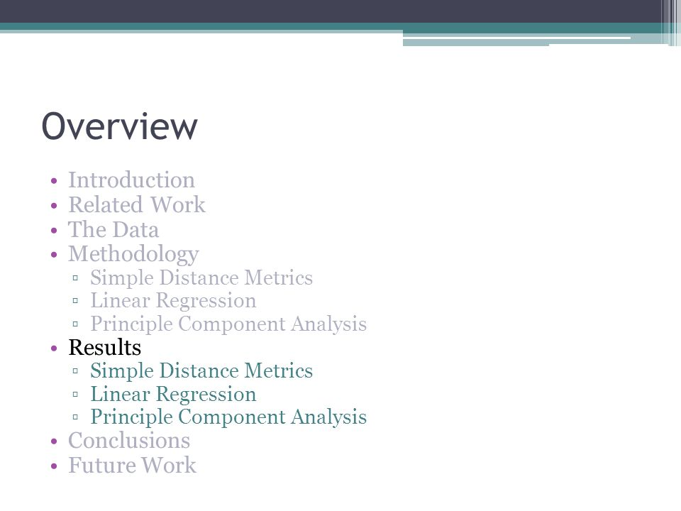Overview Introduction Related Work The Data Methodology Simple Distance Metrics Linear Regression Principle Component Analysis Results Simple Distance Metrics Linear Regression Principle Component Analysis Conclusions Future Work