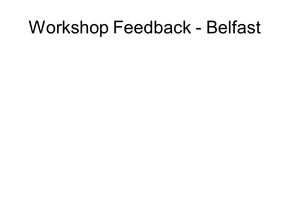 Workshop Feedback - Belfast