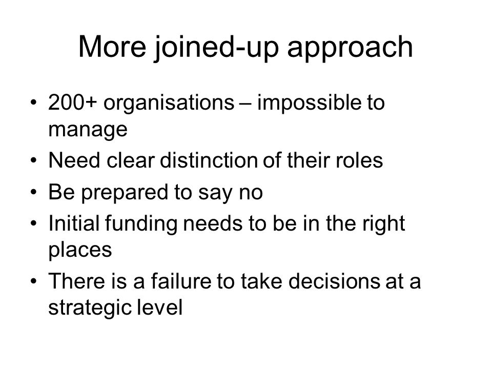 More joined-up approach 200+ organisations – impossible to manage Need clear distinction of their roles Be prepared to say no Initial funding needs to