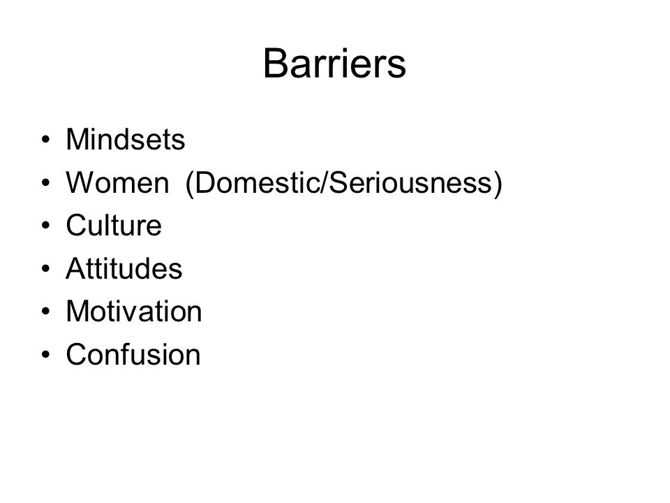 Barriers Mindsets Women (Domestic/Seriousness) Culture Attitudes Motivation Confusion