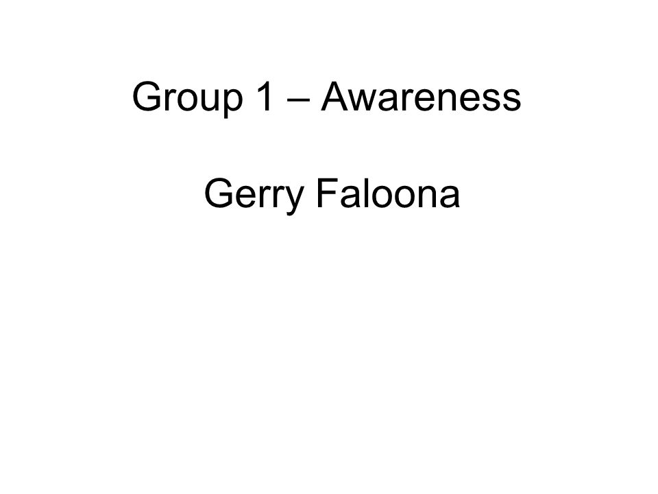 Group 1 – Awareness Gerry Faloona