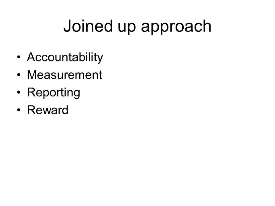 Joined up approach Accountability Measurement Reporting Reward