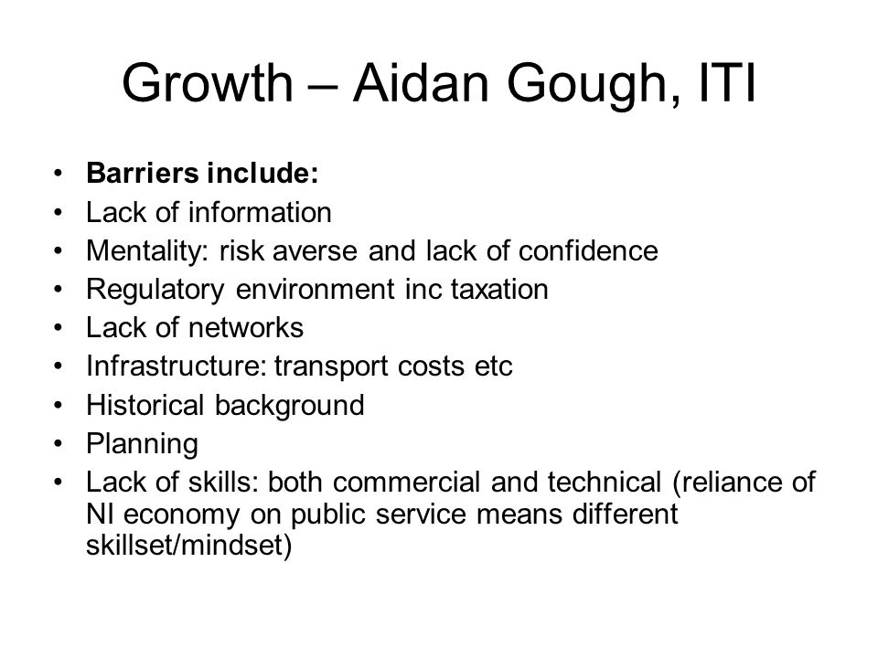 Growth – Aidan Gough, ITI Barriers include: Lack of information Mentality: risk averse and lack of confidence Regulatory environment inc taxation Lack of networks Infrastructure: transport costs etc Historical background Planning Lack of skills: both commercial and technical (reliance of NI economy on public service means different skillset/mindset)