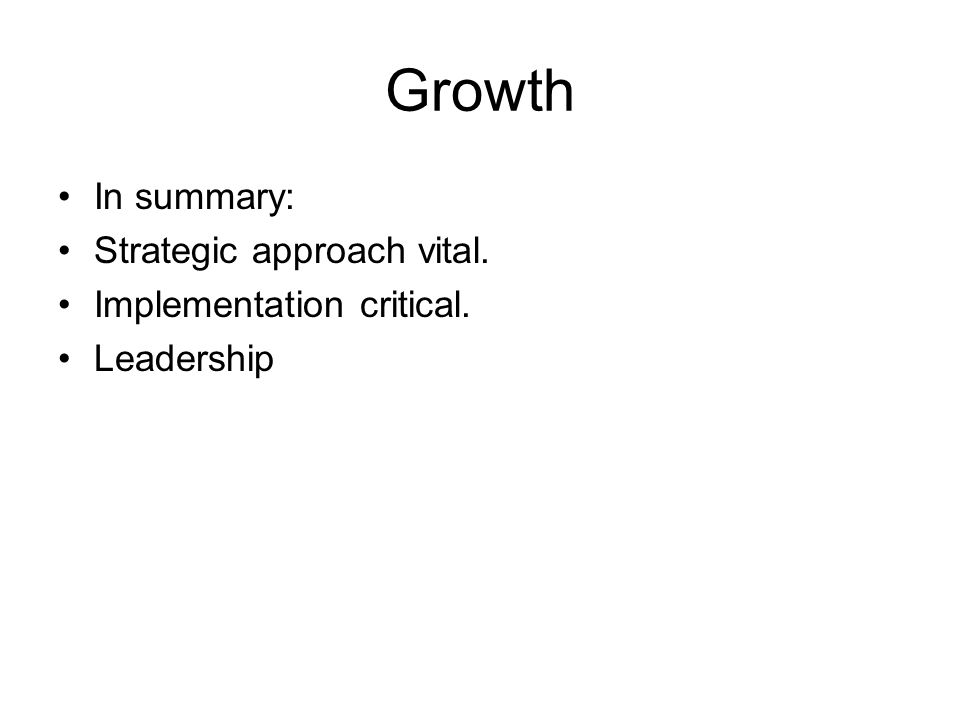 Growth In summary: Strategic approach vital. Implementation critical. Leadership