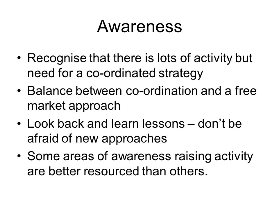 Awareness Recognise that there is lots of activity but need for a co-ordinated strategy Balance between co-ordination and a free market approach Look back and learn lessons – dont be afraid of new approaches Some areas of awareness raising activity are better resourced than others.