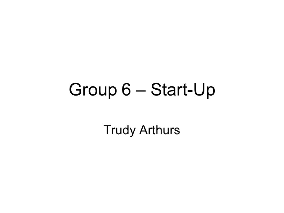 Group 6 – Start-Up Trudy Arthurs