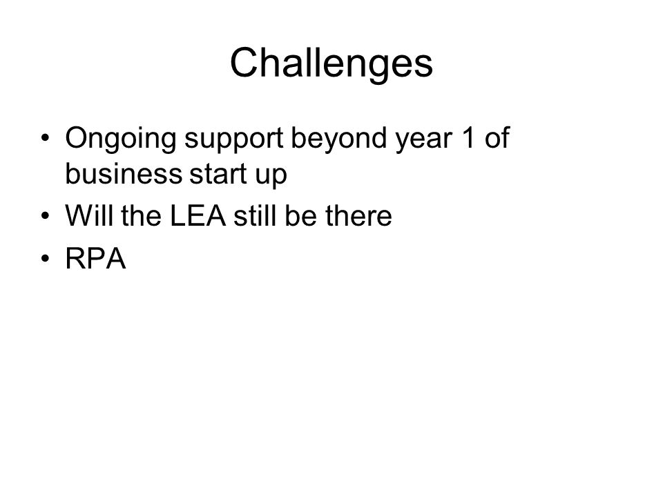 Challenges Ongoing support beyond year 1 of business start up Will the LEA still be there RPA