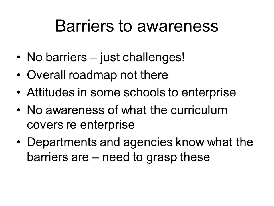 Barriers to awareness No barriers – just challenges.
