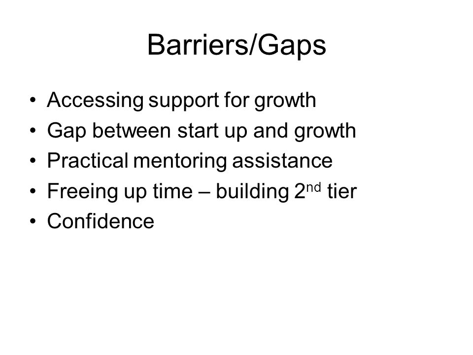 Barriers/Gaps Accessing support for growth Gap between start up and growth Practical mentoring assistance Freeing up time – building 2 nd tier Confidence