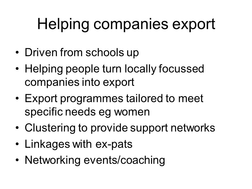 Helping companies export Driven from schools up Helping people turn locally focussed companies into export Export programmes tailored to meet specific needs eg women Clustering to provide support networks Linkages with ex-pats Networking events/coaching