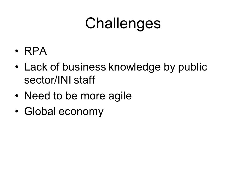 Challenges RPA Lack of business knowledge by public sector/INI staff Need to be more agile Global economy