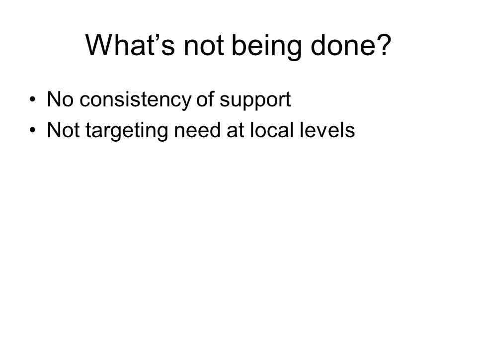 Whats not being done? No consistency of support Not targeting need at local levels
