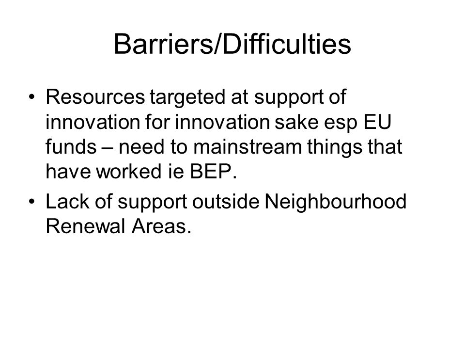 Barriers/Difficulties Resources targeted at support of innovation for innovation sake esp EU funds – need to mainstream things that have worked ie BEP.