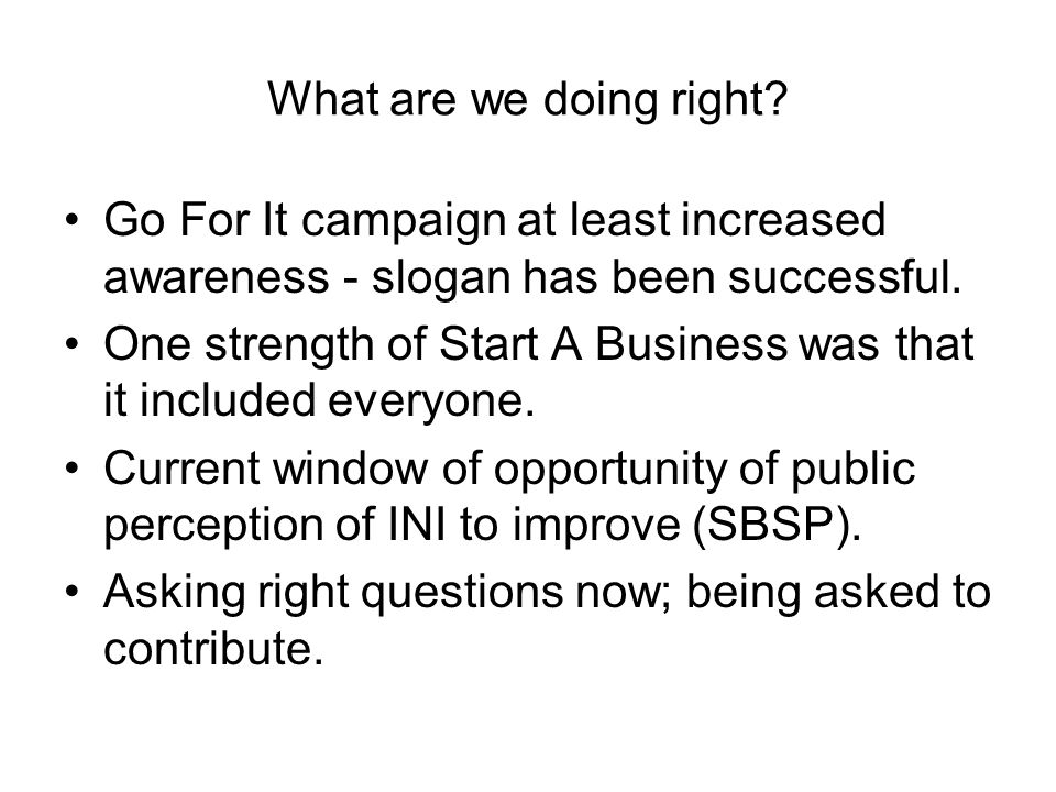 What are we doing right? Go For It campaign at least increased awareness - slogan has been successful. One strength of Start A Business was that it in