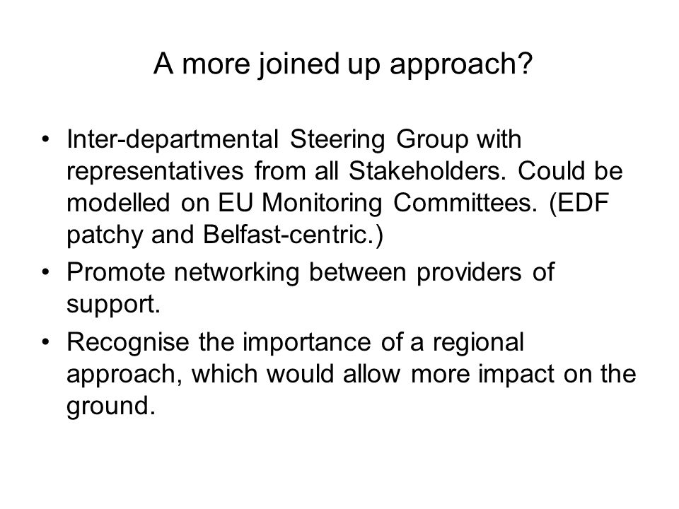 A more joined up approach? Inter-departmental Steering Group with representatives from all Stakeholders. Could be modelled on EU Monitoring Committees