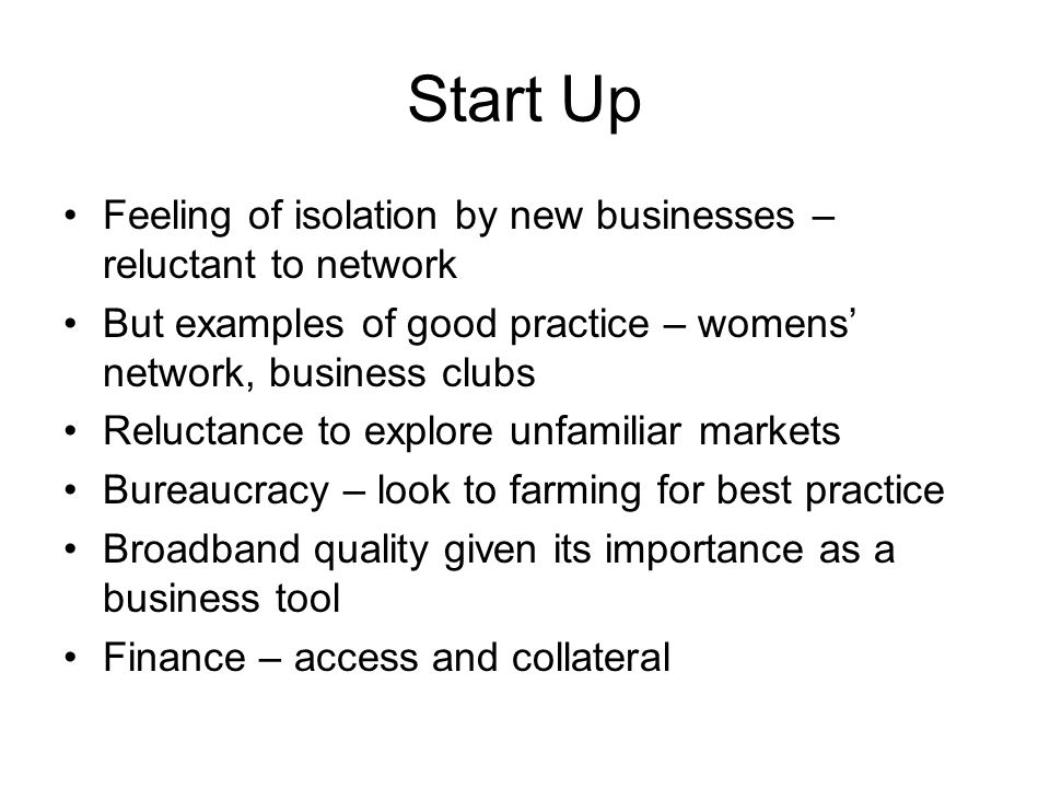 Feeling of isolation by new businesses – reluctant to network But examples of good practice – womens network, business clubs Reluctance to explore unf