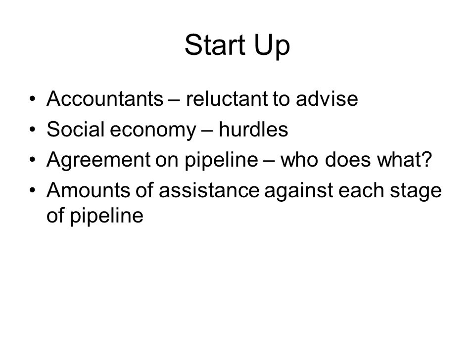 Start Up Accountants – reluctant to advise Social economy – hurdles Agreement on pipeline – who does what? Amounts of assistance against each stage of