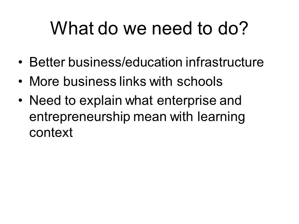 What do we need to do? Better business/education infrastructure More business links with schools Need to explain what enterprise and entrepreneurship