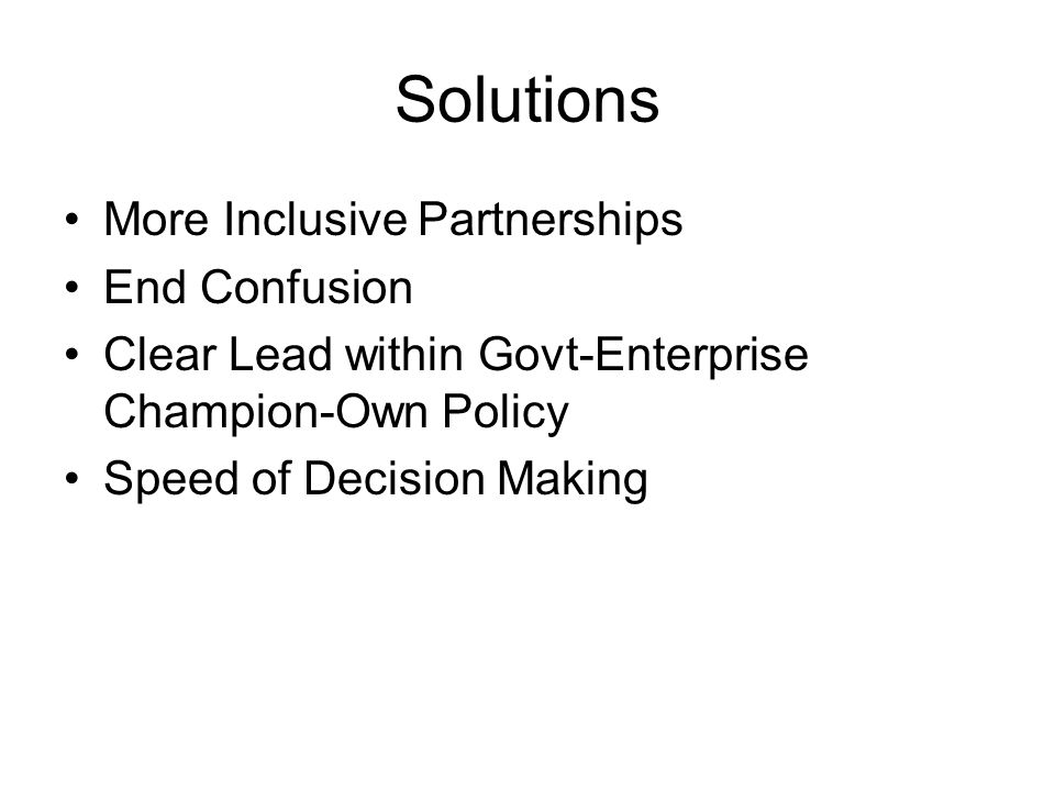 Solutions More Inclusive Partnerships End Confusion Clear Lead within Govt-Enterprise Champion-Own Policy Speed of Decision Making
