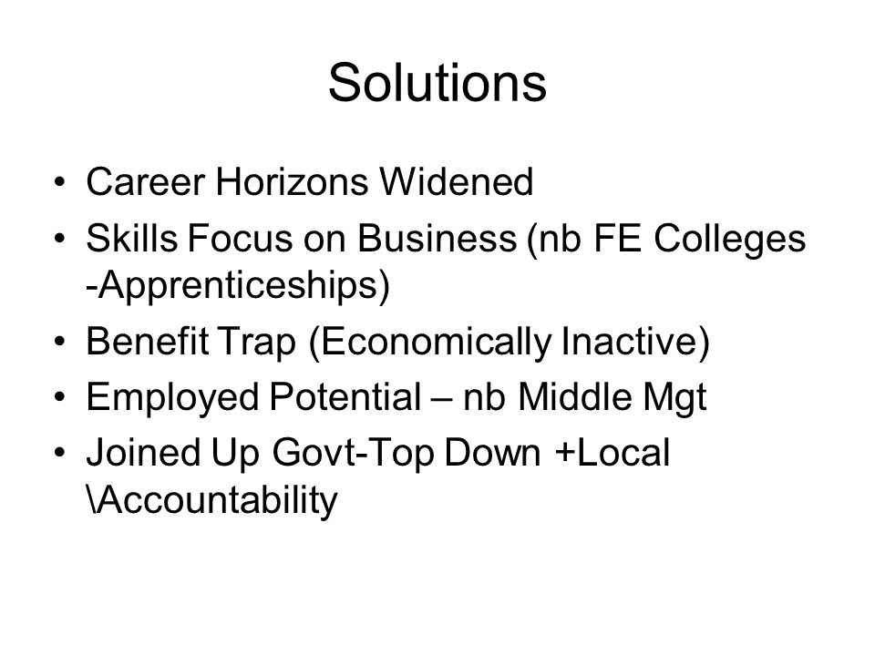 Solutions Career Horizons Widened Skills Focus on Business (nb FE Colleges -Apprenticeships) Benefit Trap (Economically Inactive) Employed Potential –