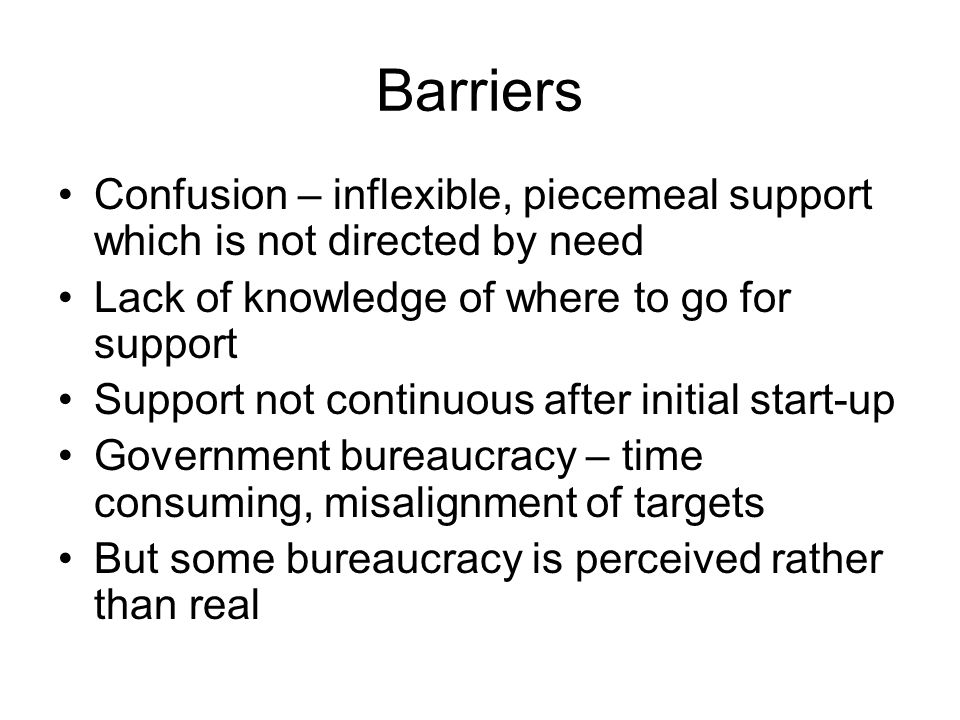 Barriers Confusion – inflexible, piecemeal support which is not directed by need Lack of knowledge of where to go for support Support not continuous a