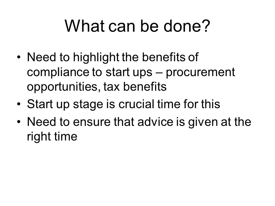What can be done? Need to highlight the benefits of compliance to start ups – procurement opportunities, tax benefits Start up stage is crucial time f