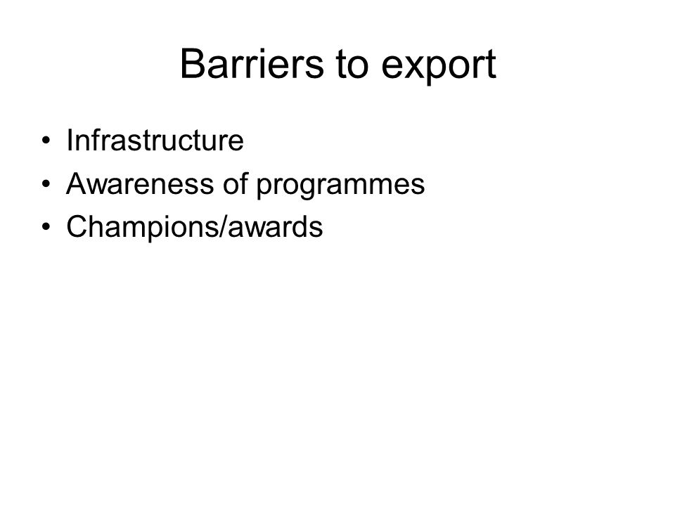 Barriers to export Infrastructure Awareness of programmes Champions/awards