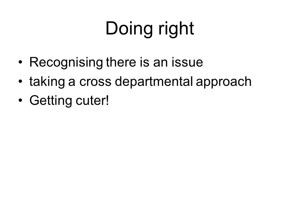 Doing right Recognising there is an issue taking a cross departmental approach Getting cuter!