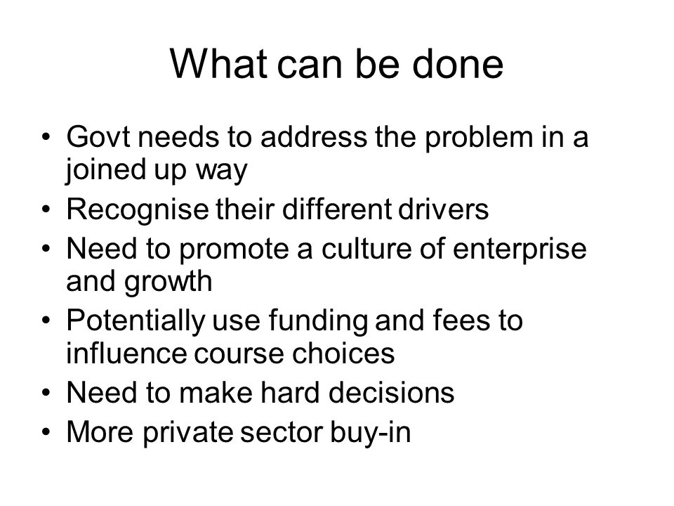 What can be done Govt needs to address the problem in a joined up way Recognise their different drivers Need to promote a culture of enterprise and gr