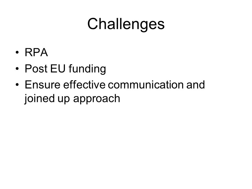 Challenges RPA Post EU funding Ensure effective communication and joined up approach