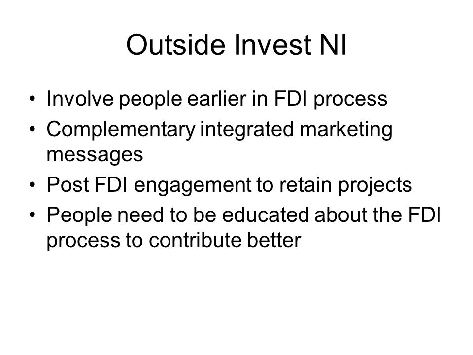 Outside Invest NI Involve people earlier in FDI process Complementary integrated marketing messages Post FDI engagement to retain projects People need