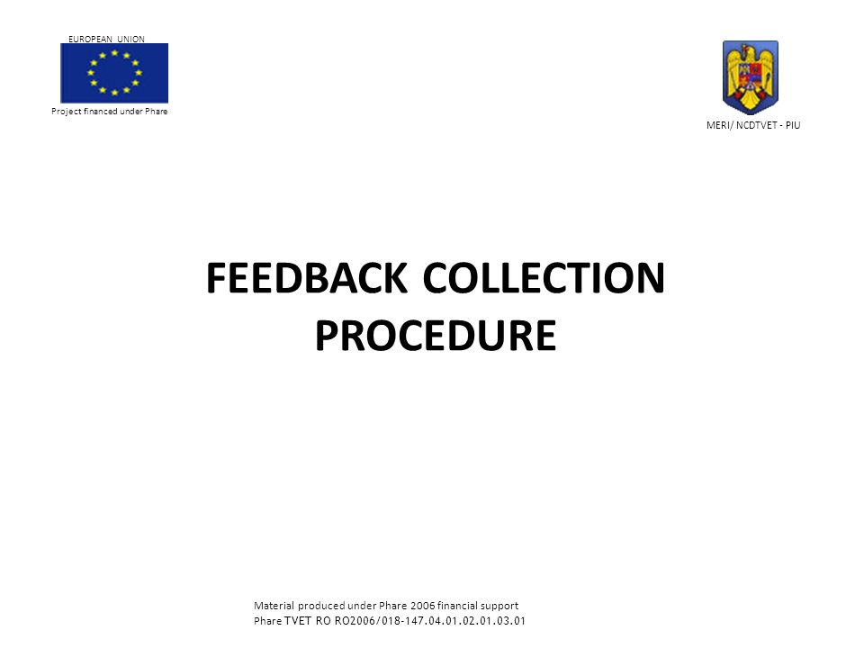 FEEDBACK COLLECTION PROCEDURE Project financed under Phare EUROPEAN UNION MERI/ NCDTVET - PIU Material produced under Phare 2006 financial support Phare TVET RO RO2006/018-147.04.01.02.01.03.01