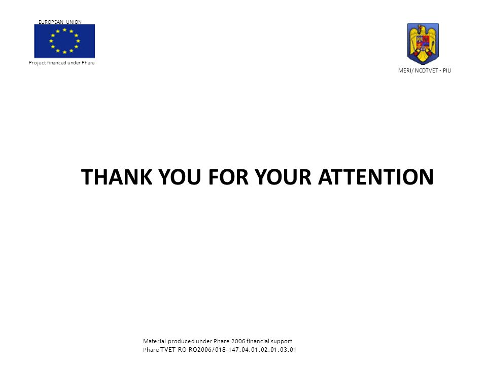 THANK YOU FOR YOUR ATTENTION Project financed under Phare EUROPEAN UNION MERI/ NCDTVET - PIU Material produced under Phare 2006 financial support Phare TVET RO RO2006/018-147.04.01.02.01.03.01