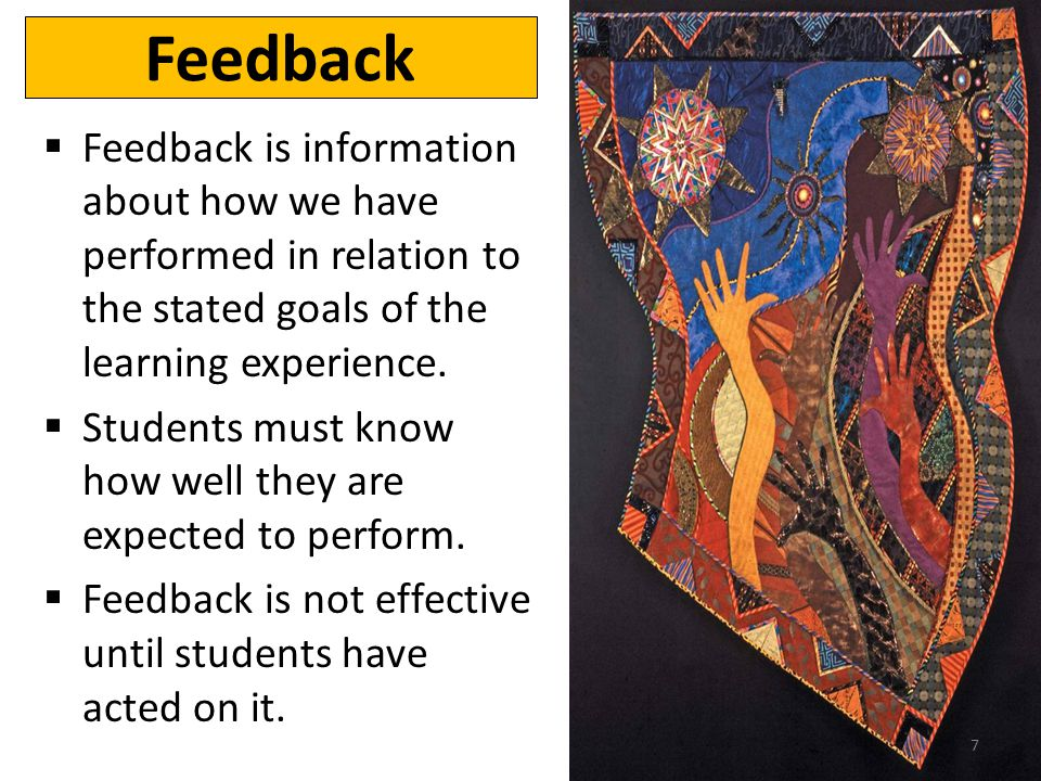 Feedback Feedback is information about how we have performed in relation to the stated goals of the learning experience. Students must know how well t
