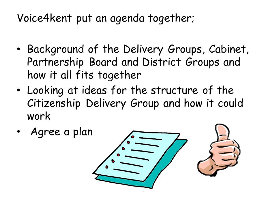 Voice4kent put an agenda together; Background of the Delivery Groups, Cabinet, Partnership Board and District Groups and how it all fits together Look