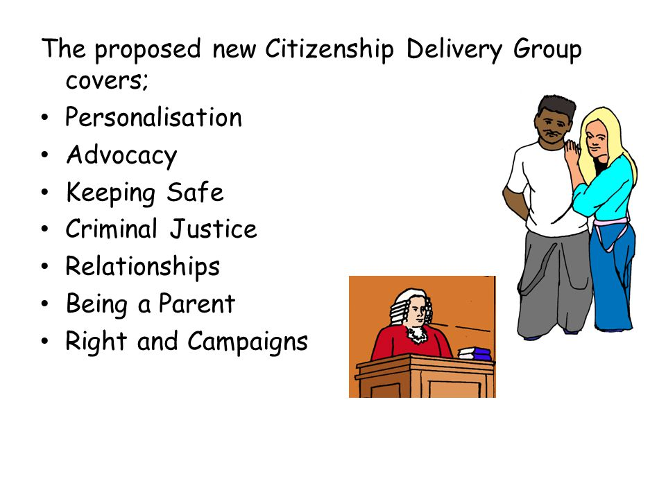 The proposed new Citizenship Delivery Group covers; Personalisation Advocacy Keeping Safe Criminal Justice Relationships Being a Parent Right and Camp