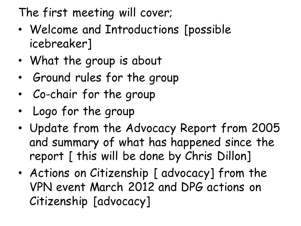 The first meeting will cover; Welcome and Introductions [possible icebreaker] What the group is about Ground rules for the group Co-chair for the grou