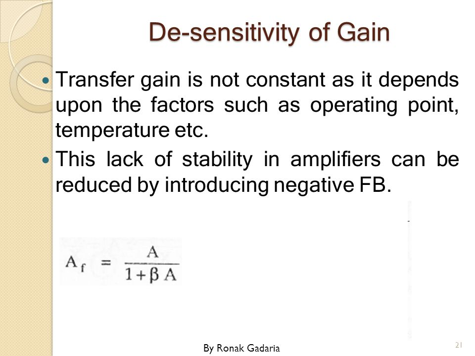 De-sensitivity of Gain Transfer gain is not constant as it depends upon the factors such as operating point, temperature etc. This lack of stability i