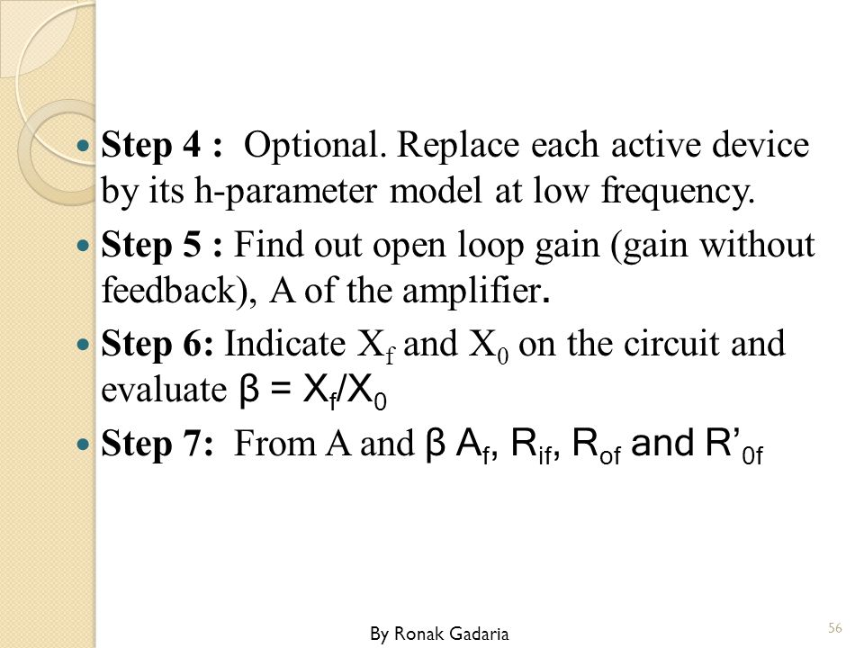 Step 4 : Optional. Replace each active device by its h-parameter model at low frequency. Step 5 : Find out open loop gain (gain without feedback), A o
