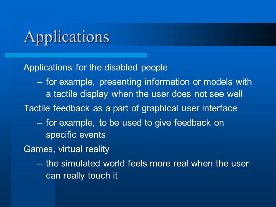Applications Applications for the disabled people –for example, presenting information or models with a tactile display when the user does not see well Tactile feedback as a part of graphical user interface –for example, to be used to give feedback on specific events Games, virtual reality –the simulated world feels more real when the user can really touch it