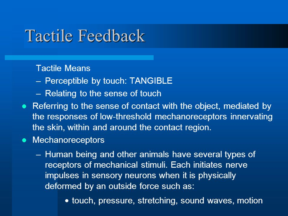 Tactile Feedback Tactile Means –Perceptible by touch: TANGIBLE –Relating to the sense of touch Referring to the sense of contact with the object, mediated by the responses of low-threshold mechanoreceptors innervating the skin, within and around the contact region.