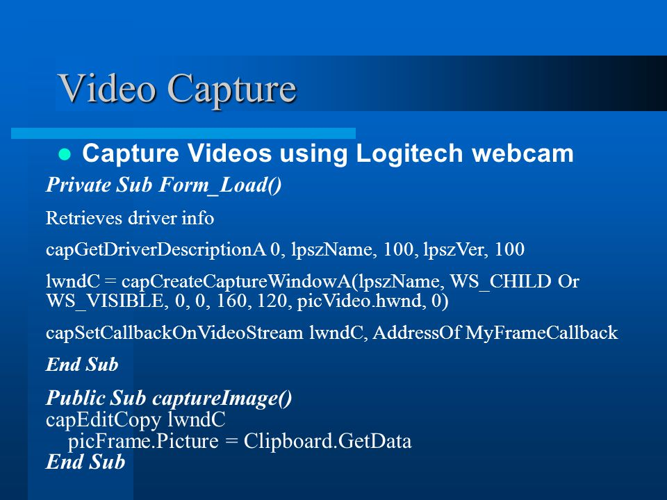 Video Capture Capture Videos using Logitech webcam Private Sub Form_Load() Retrieves driver info capGetDriverDescriptionA 0, lpszName, 100, lpszVer, 100 lwndC = capCreateCaptureWindowA(lpszName, WS_CHILD Or WS_VISIBLE, 0, 0, 160, 120, picVideo.hwnd, 0) capSetCallbackOnVideoStream lwndC, AddressOf MyFrameCallback End Sub Public Sub captureImage() capEditCopy lwndC picFrame.Picture = Clipboard.GetData End Sub